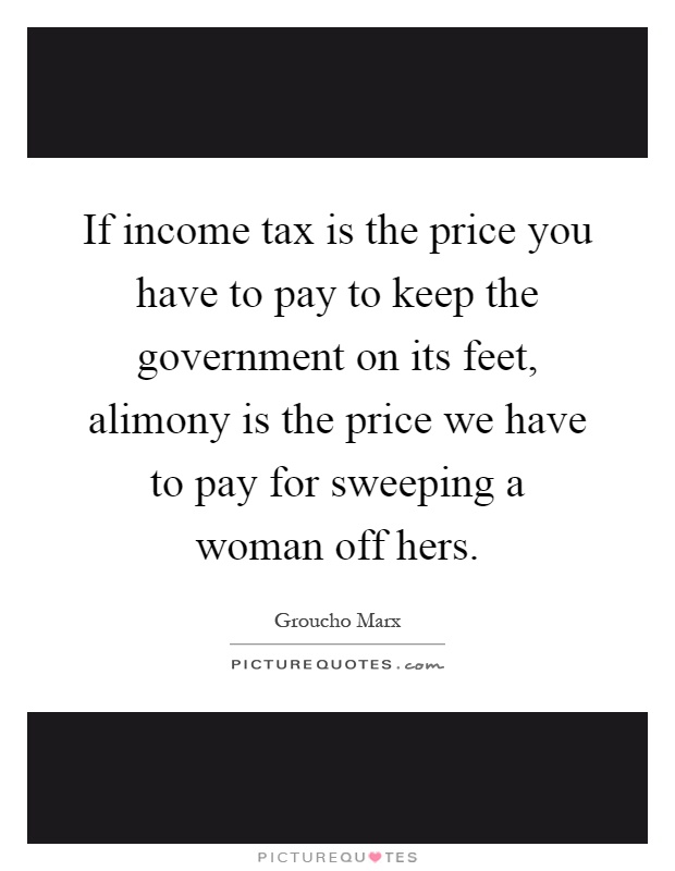 If income tax is the price you have to pay to keep the government on its feet, alimony is the price we have to pay for sweeping a woman off hers Picture Quote #1