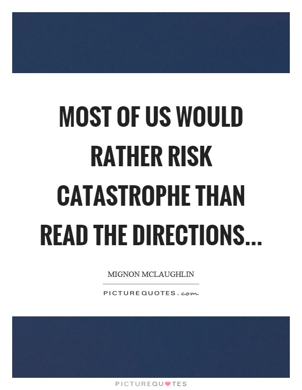 Most of us would rather risk catastrophe than read the directions Picture Quote #1