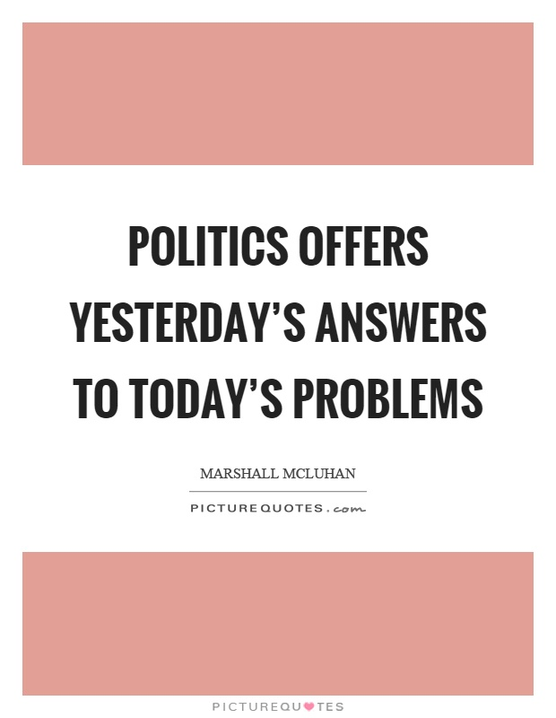 Politics offers yesterday's answers to today's problems Picture Quote #1