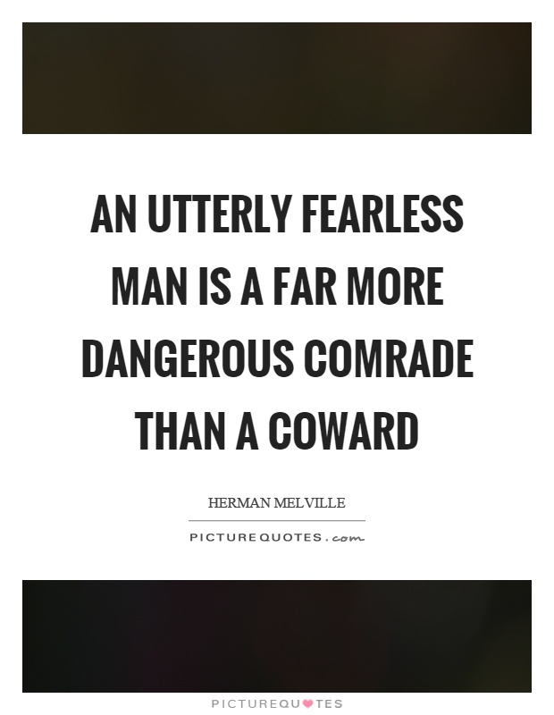 An utterly fearless man is a far more dangerous comrade than a coward Picture Quote #1