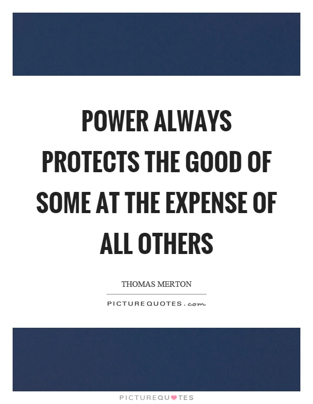 Power always protects the good of some at the expense of all others Picture Quote #1