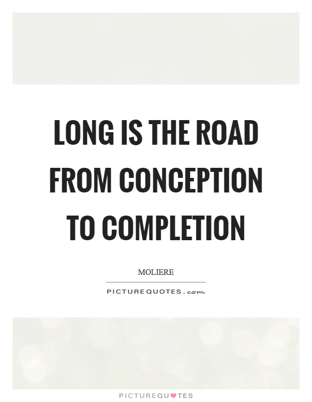 Long is the road from conception to completion Picture Quote #1