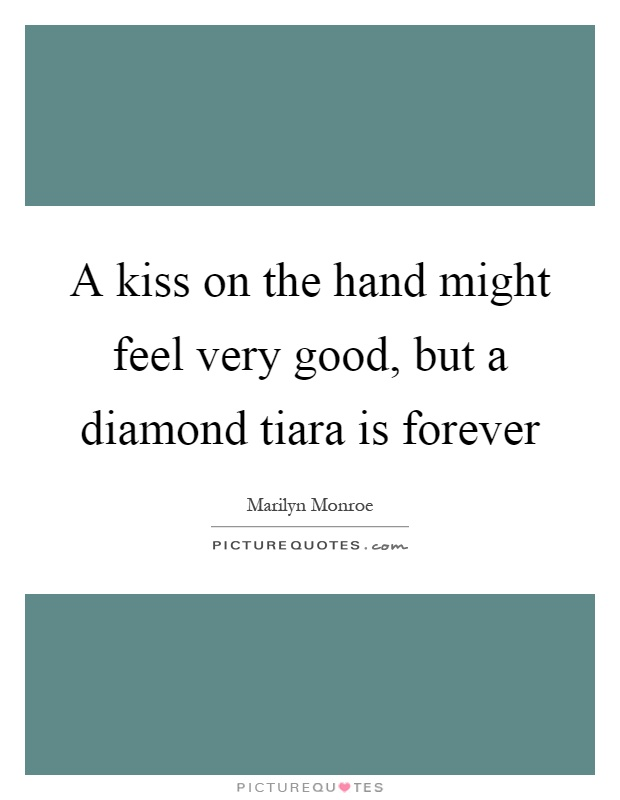 A kiss on the hand might feel very good, but a diamond tiara is forever Picture Quote #1