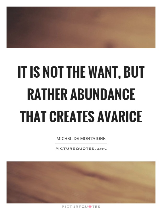It is not the want, but rather abundance that creates avarice Picture Quote #1