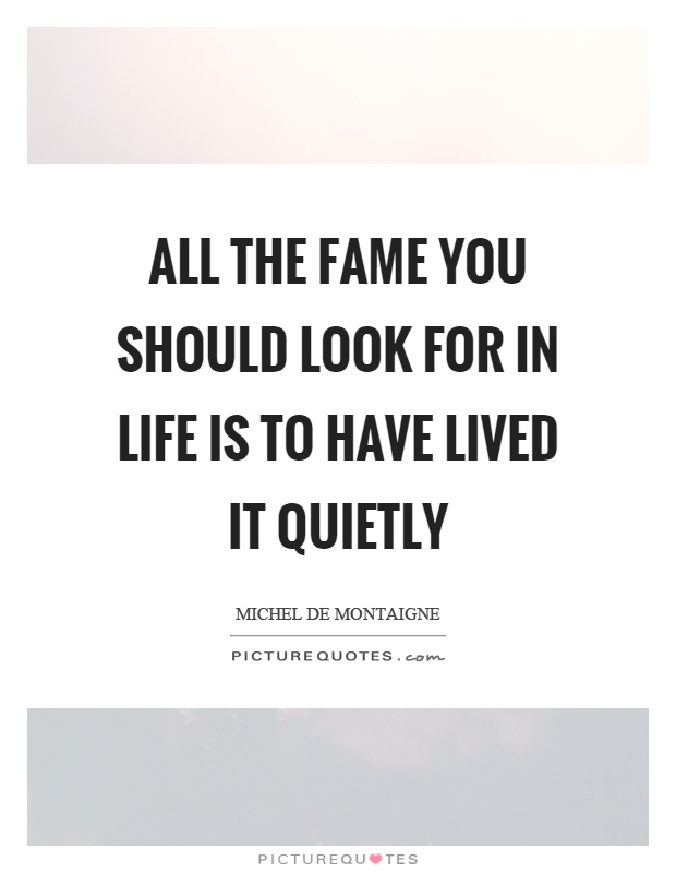 All the fame you should look for in life is to have lived it quietly Picture Quote #1