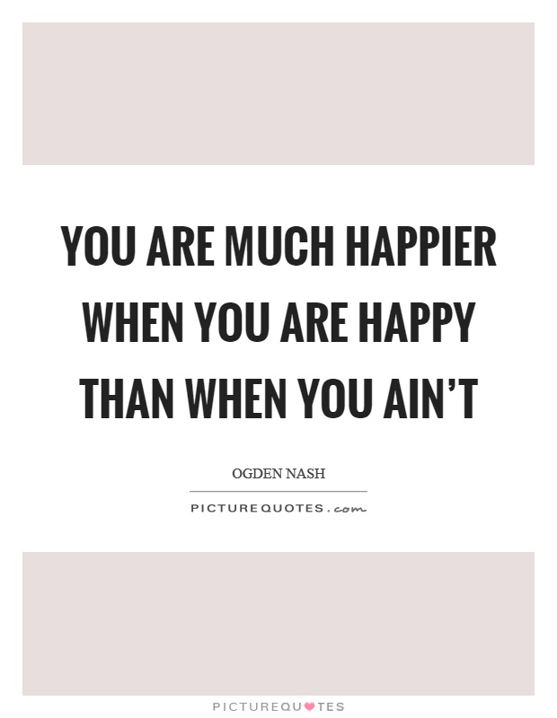 You are much happier when you are happy than when you ain't Picture Quote #1