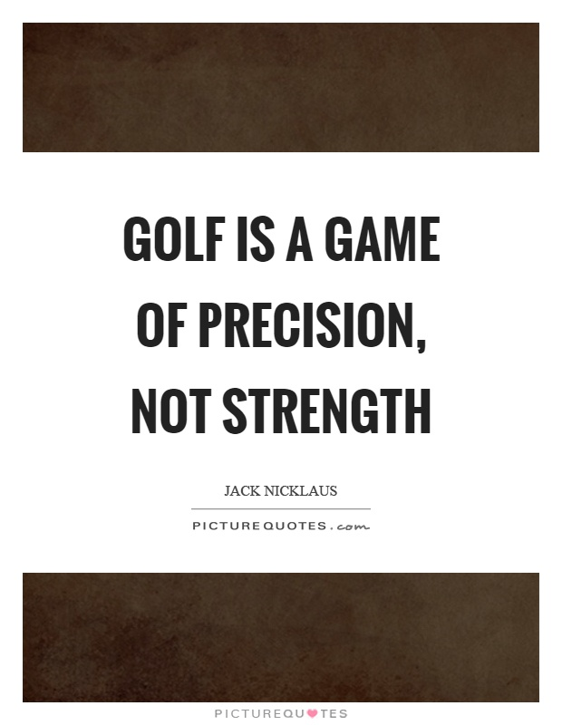 Golf is a game of precision, not strength Picture Quote #1