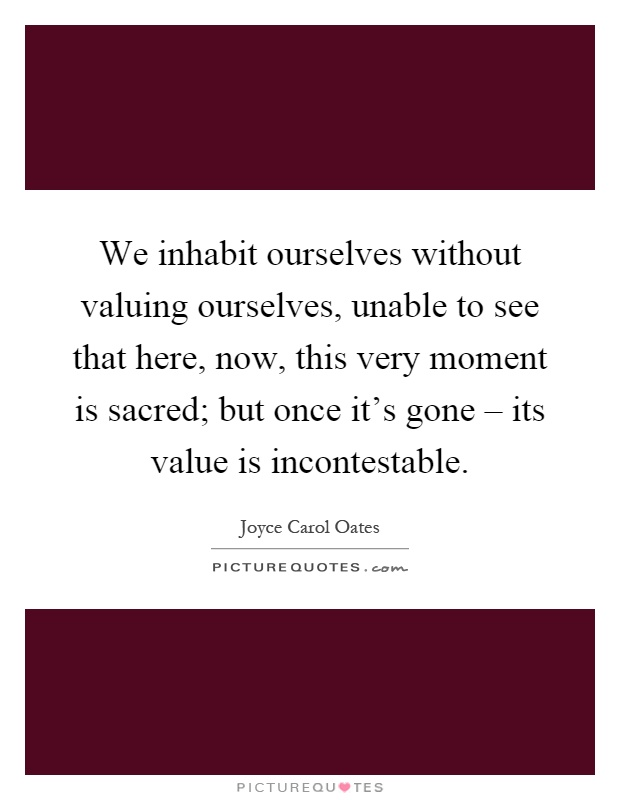 We inhabit ourselves without valuing ourselves, unable to see that here, now, this very moment is sacred; but once it's gone – its value is incontestable Picture Quote #1
