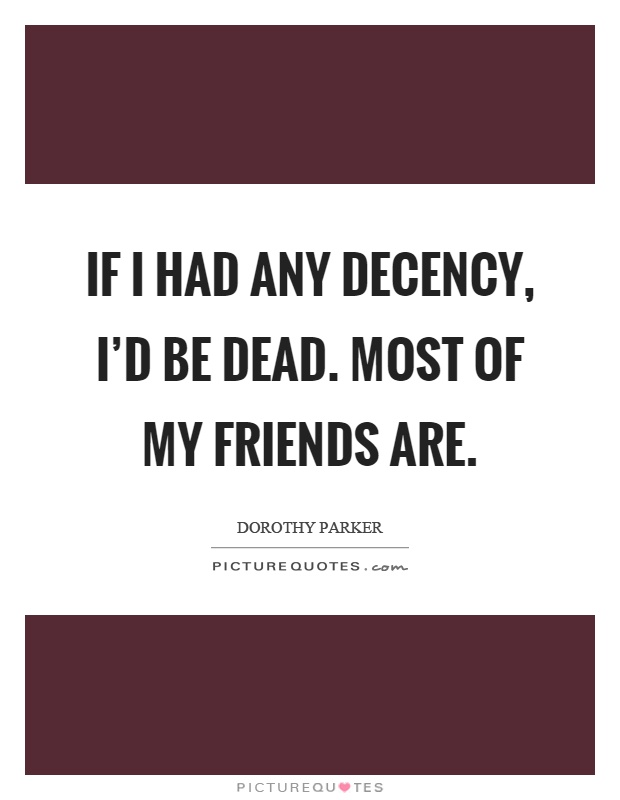 If I had any decency, I'd be dead. Most of my friends are Picture Quote #1