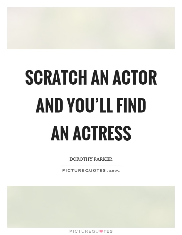 Scratch an actor and you'll find an actress Picture Quote #1