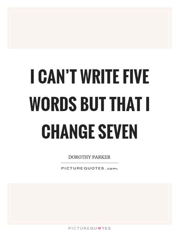 I can't write five words but that I change seven Picture Quote #1