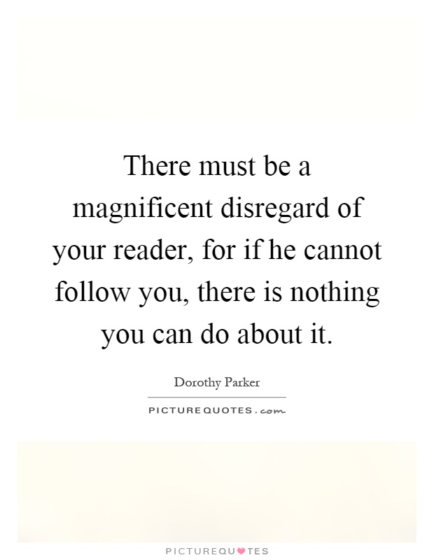 There must be a magnificent disregard of your reader, for if he cannot follow you, there is nothing you can do about it Picture Quote #1