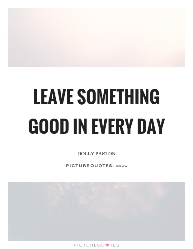 Leave something good in every day Picture Quote #1
