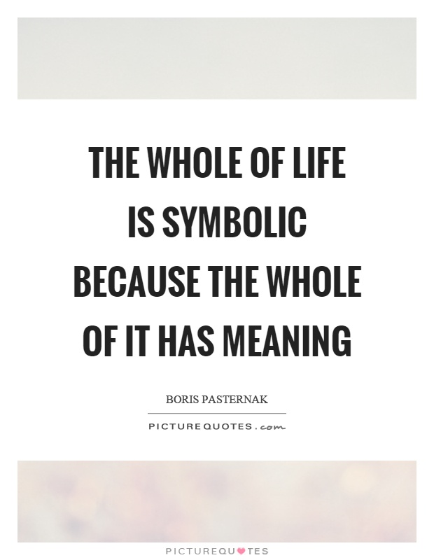 The Whole Of Life Is Symbolic Because The Whole Of It Has Meaning
