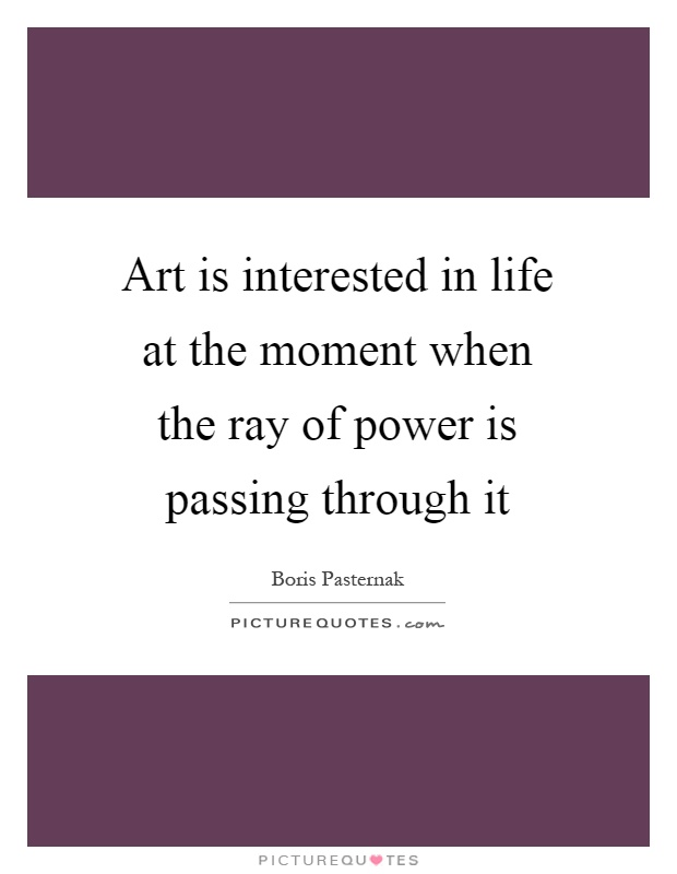 Art is interested in life at the moment when the ray of power is passing through it Picture Quote #1