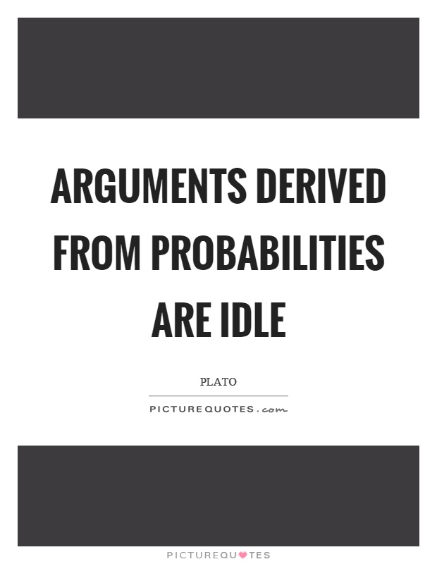Arguments derived from probabilities are idle Picture Quote #1