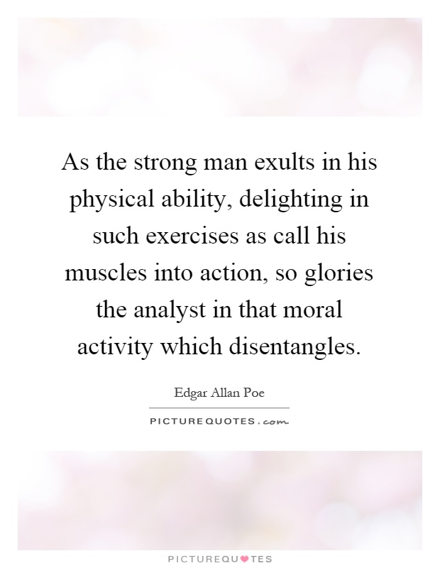 As the strong man exults in his physical ability, delighting in such exercises as call his muscles into action, so glories the analyst in that moral activity which disentangles Picture Quote #1