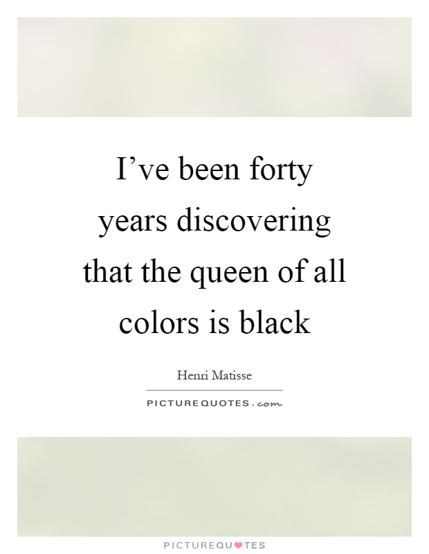 I've been forty years discovering that the queen of all colors is black Picture Quote #1
