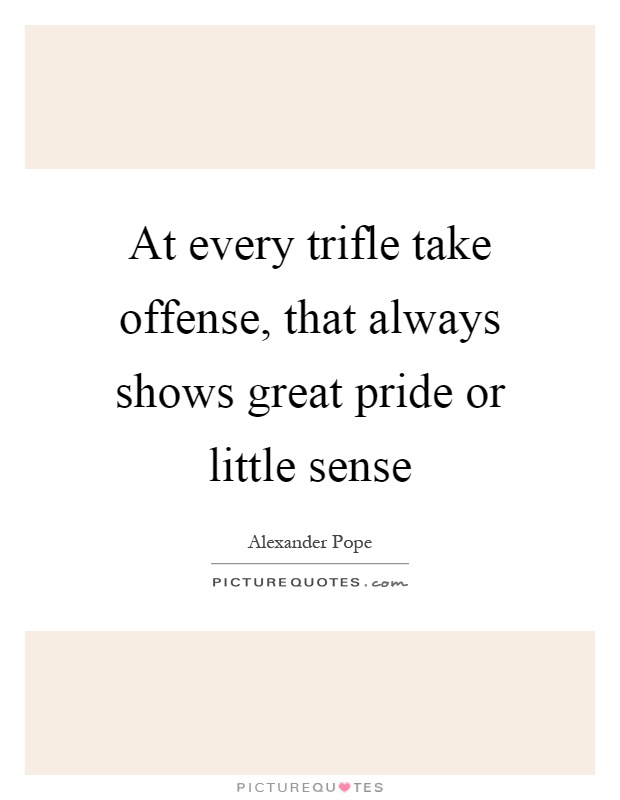 At every trifle take offense, that always shows great pride or little sense Picture Quote #1