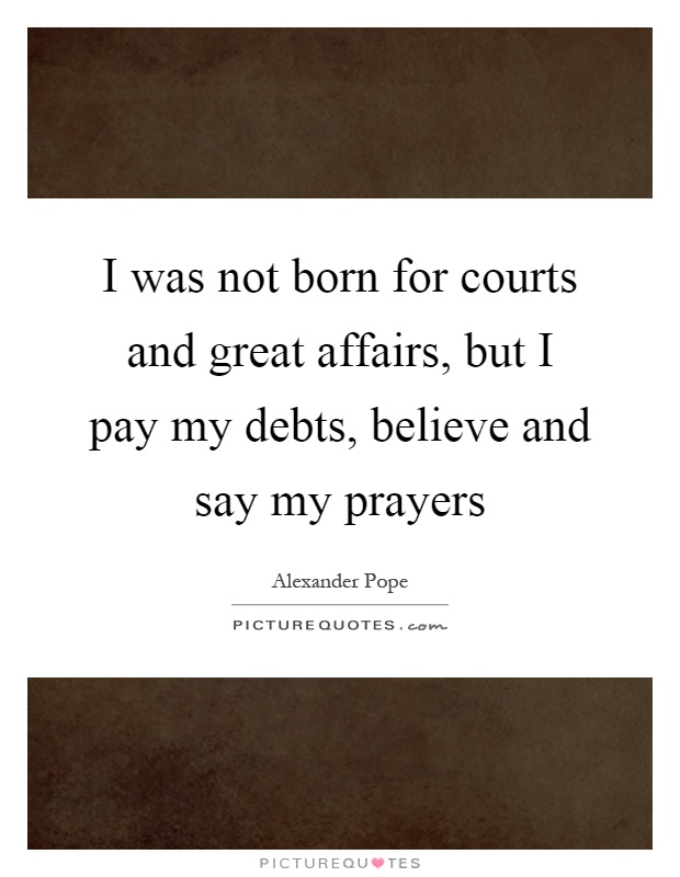 I was not born for courts and great affairs, but I pay my debts, believe and say my prayers Picture Quote #1