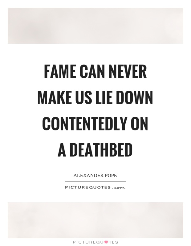 Fame can never make us lie down contentedly on a deathbed Picture Quote #1