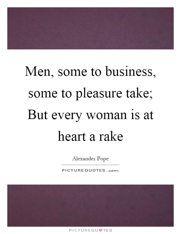 Men, some to business, some to pleasure take; But every woman is at heart a rake Picture Quote #1