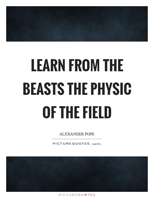 Learn from the beasts the physic of the field Picture Quote #1