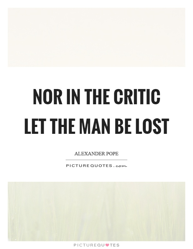 Nor in the critic let the man be lost Picture Quote #1