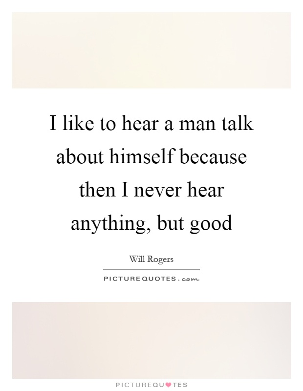 I like to hear a man talk about himself because then I never hear anything, but good Picture Quote #1