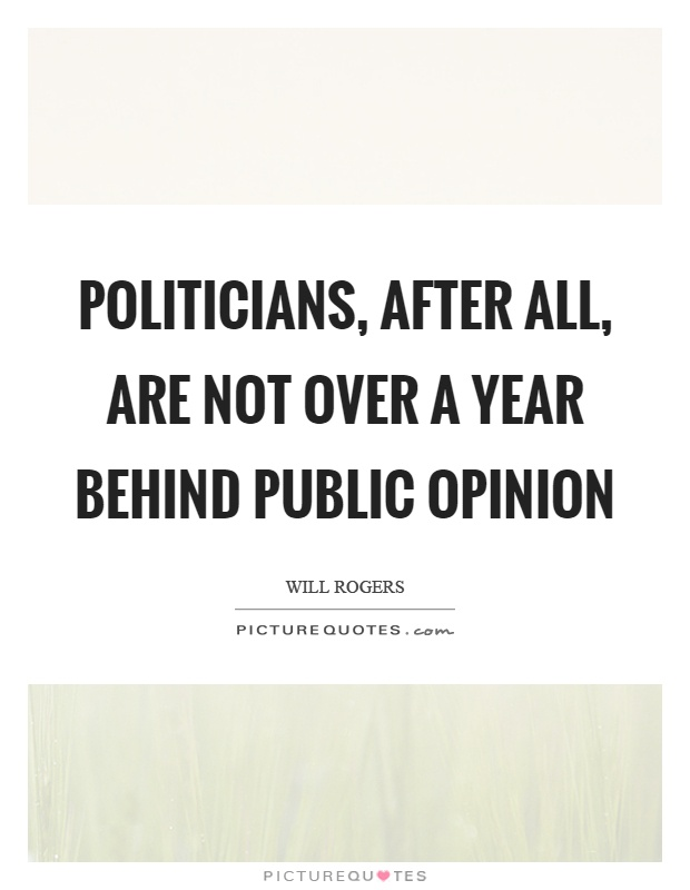 Politicians, after all, are not over a year behind public opinion Picture Quote #1