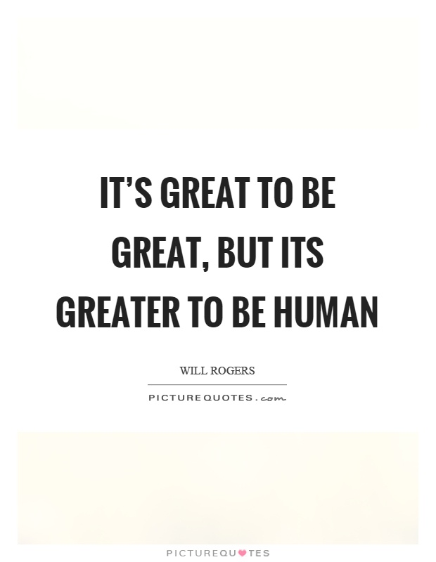 It's great to be great, but its greater to be human Picture Quote #1