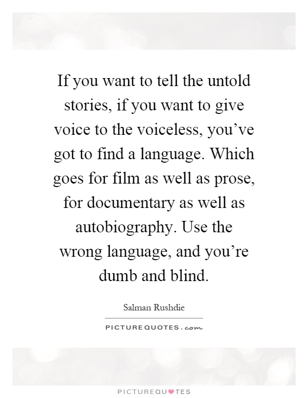 If you want to tell the untold stories, if you want to give voice to the voiceless, you've got to find a language. Which goes for film as well as prose, for documentary as well as autobiography. Use the wrong language, and you're dumb and blind Picture Quote #1