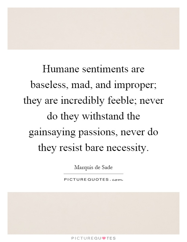 Humane sentiments are baseless, mad, and improper; they are incredibly feeble; never do they withstand the gainsaying passions, never do they resist bare necessity Picture Quote #1