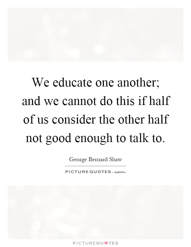 We educate one another; and we cannot do this if half of us consider the other half not good enough to talk to Picture Quote #1