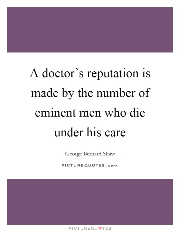 A doctor's reputation is made by the number of eminent men who die under his care Picture Quote #1