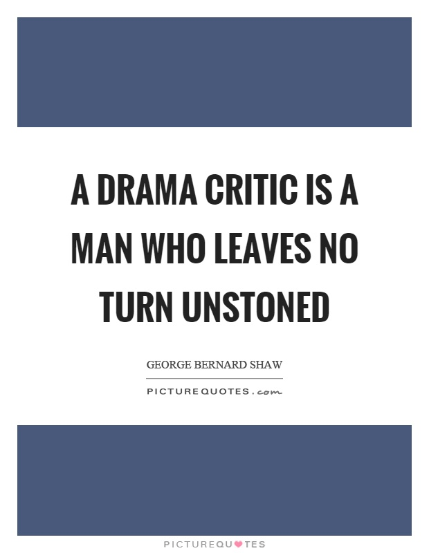 A drama critic is a man who leaves no turn unstoned Picture Quote #1