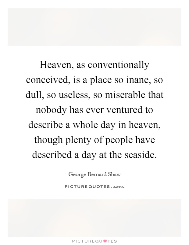 Heaven, as conventionally conceived, is a place so inane, so dull, so useless, so miserable that nobody has ever ventured to describe a whole day in heaven, though plenty of people have described a day at the seaside Picture Quote #1