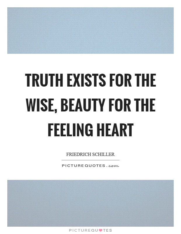 Truth exists for the wise, beauty for the feeling heart Picture Quote #1