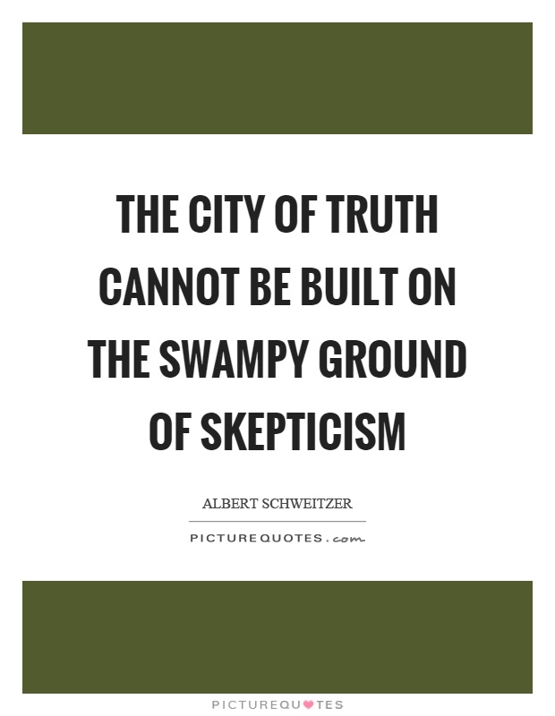 The city of truth cannot be built on the swampy ground of skepticism Picture Quote #1