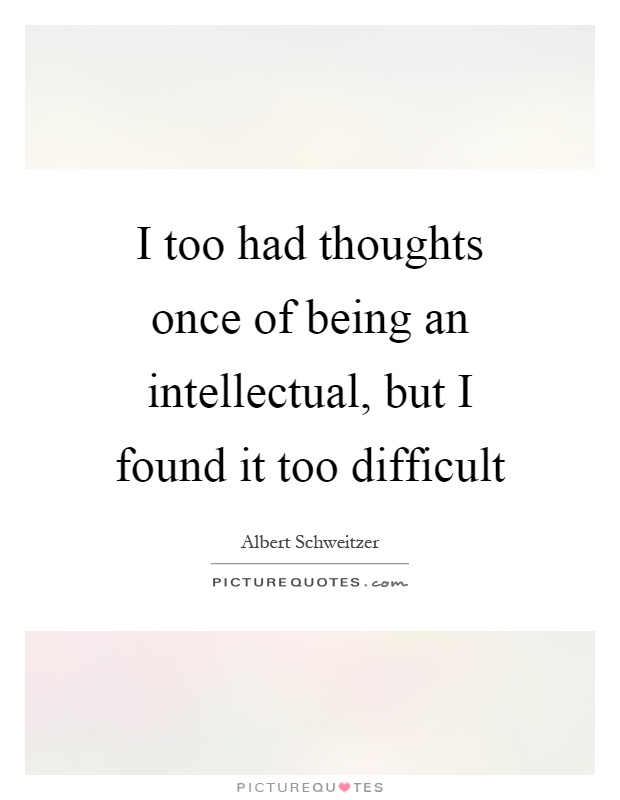 I too had thoughts once of being an intellectual, but I found it too difficult Picture Quote #1