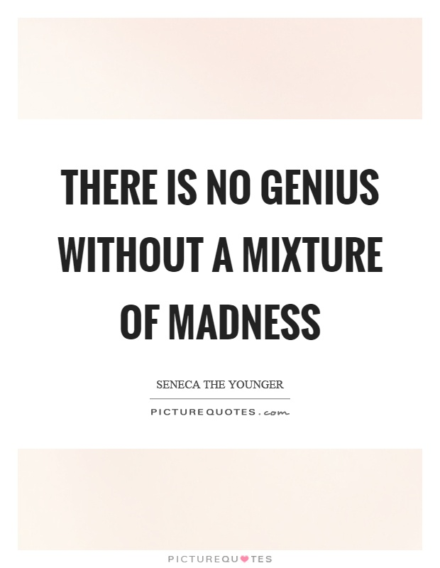 There is no genius without a mixture of madness Picture Quote #1