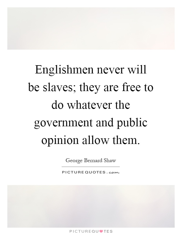 Englishmen never will be slaves; they are free to do whatever the government and public opinion allow them Picture Quote #1