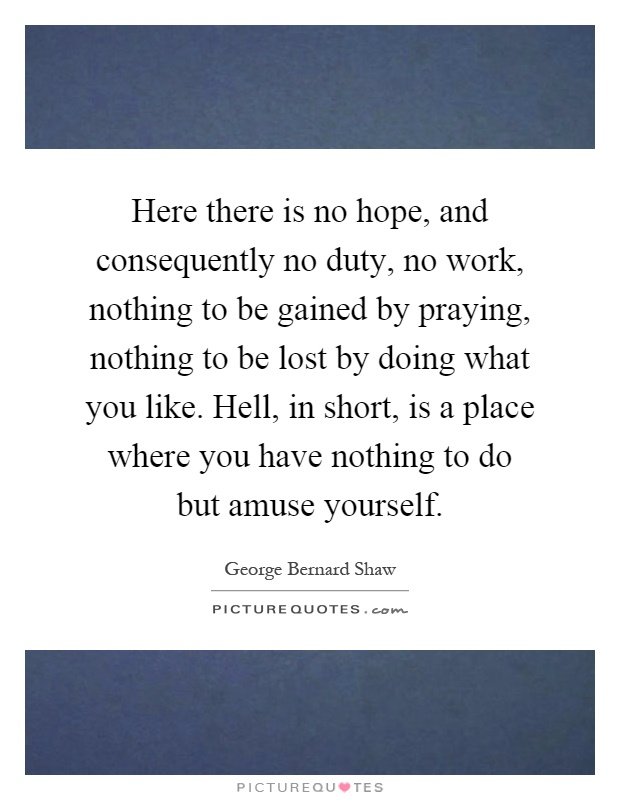 Here there is no hope, and consequently no duty, no work, nothing to be gained by praying, nothing to be lost by doing what you like. Hell, in short, is a place where you have nothing to do but amuse yourself Picture Quote #1