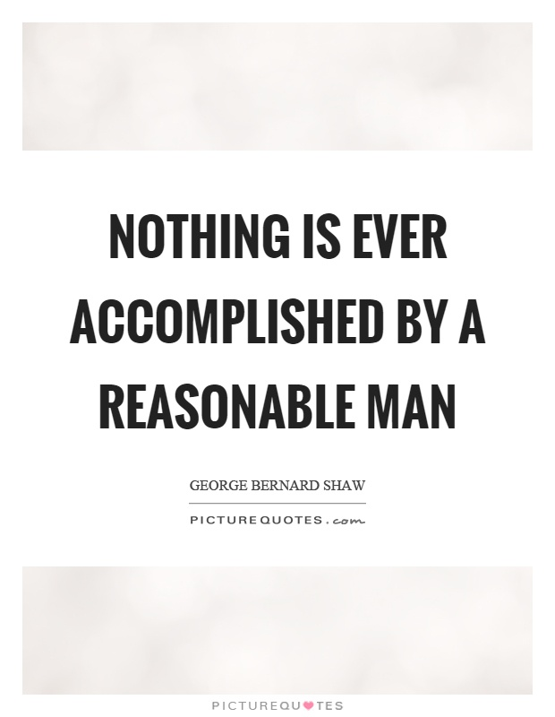 Nothing is ever accomplished by a reasonable man Picture Quote #1