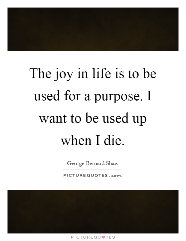The joy in life is to be used for a purpose. I want to be used up when I die Picture Quote #1