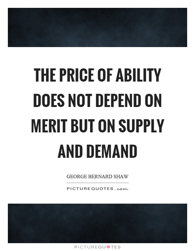 The price of ability does not depend on merit but on supply and demand Picture Quote #1