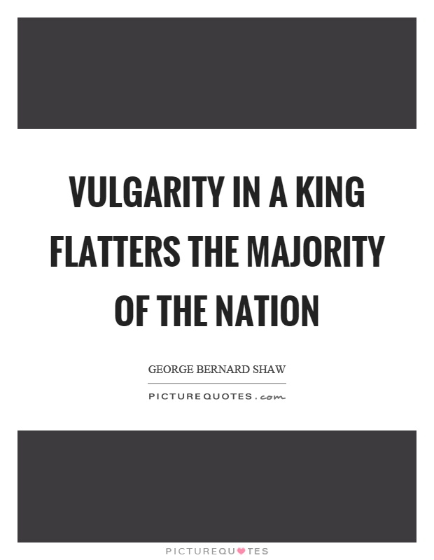 Vulgarity in a king flatters the majority of the nation Picture Quote #1
