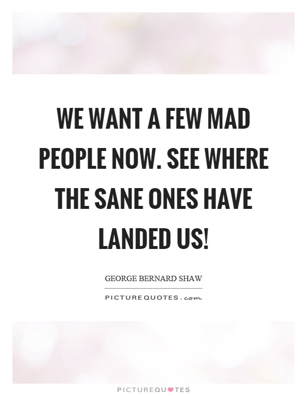 We want a few mad people now. See where the sane ones have landed us! Picture Quote #1