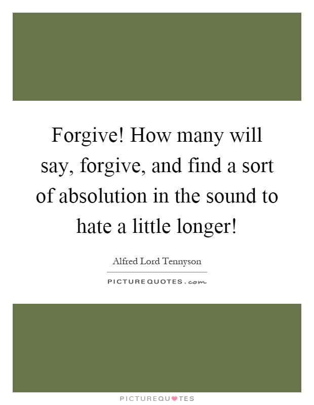 Forgive! How many will say, forgive, and find a sort of absolution in the sound to hate a little longer! Picture Quote #1