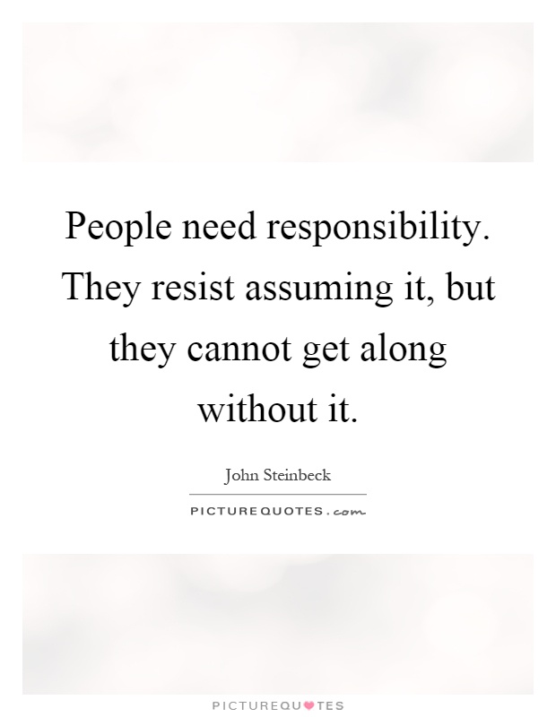 People need responsibility. They resist assuming it, but they cannot get along without it Picture Quote #1
